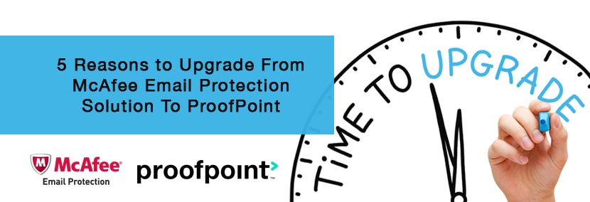 5 Reasons to Upgrade From McAfee Email Protection Solution To ProofPoint