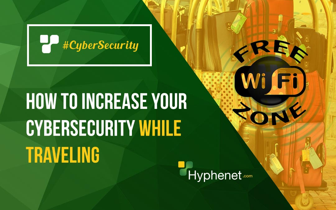How to Increase your Cybersecurity while Traveling – 3 Tips