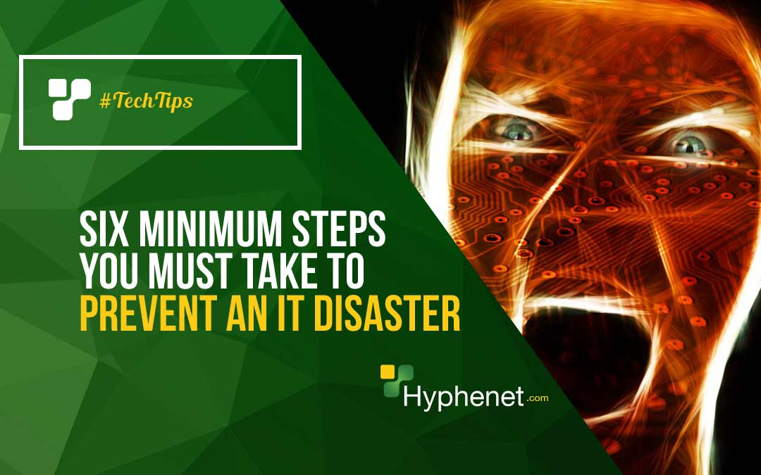 Six Minimum Steps you must take to Prevent an IT disaster