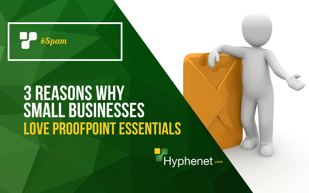 3 Reasons Why Small Businesses love Proofpoint Essentials