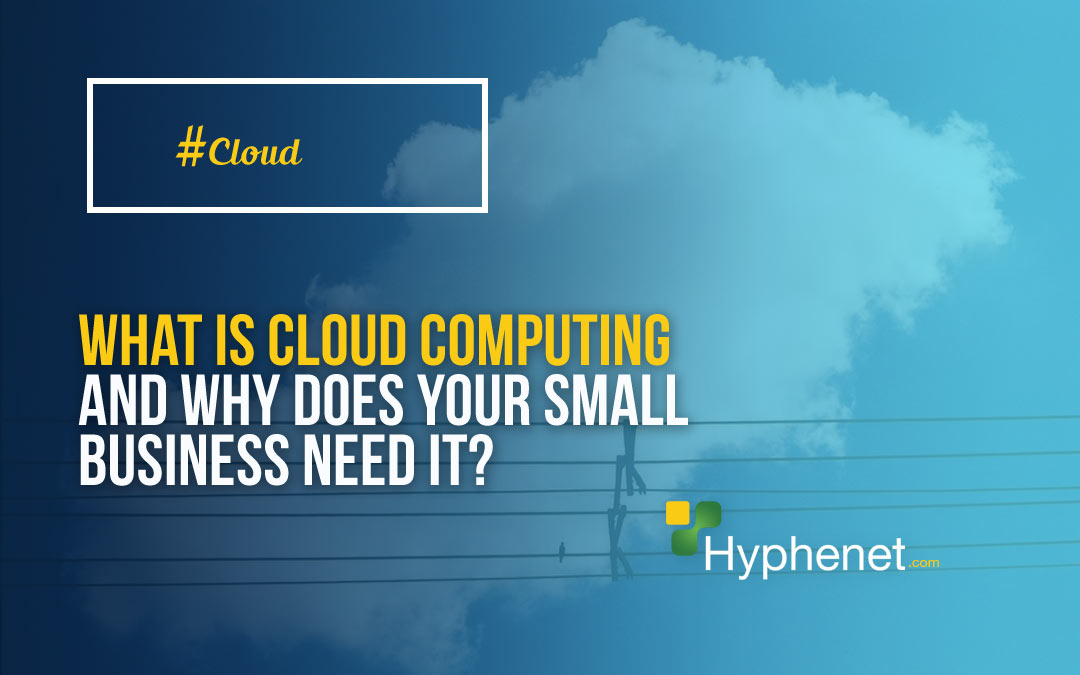 What is Cloud Computing and why does your small business need it?